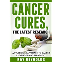 Cancer: Cures, A synergistic approach to cancer prevention and treatment (Health Science Book 2)