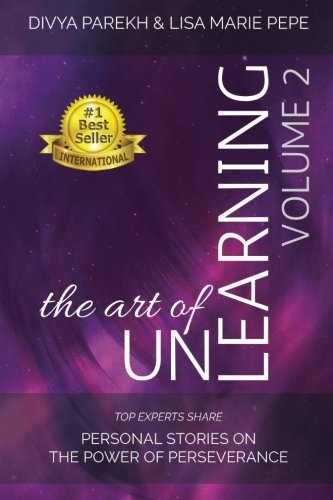 The Art of UnLearning: Top Experts Share Personal Stories on the Power of Perseverance (Volume 2)