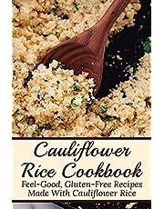 Cauliflower RiceCookbook: Feel-Good, Gluten-Free Recipes Made With Cauliflower Rice: Healthy Cauliflower Rice Recipes