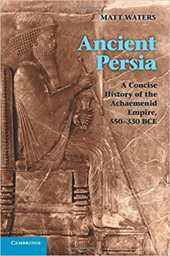 Ancient Persia 550-330 BCE A Concise History of the Achaemenid Empire