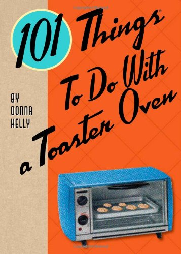 101 Things to Do with a Toaster Oven by Donna Kelly
