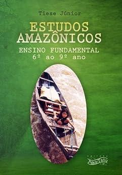 Estudos Amazônicos: Ensino Fundamental (6º ao 9º ano) por [Tiese Júnior]