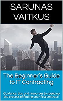 The Beginner's Guide to IT Contracting by [Vaitkus, Sarunas]