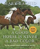 A Good Horse Is Never a Bad Color: Tales of Training through Communication and Trust by Mark Rashid (2011-08-01)