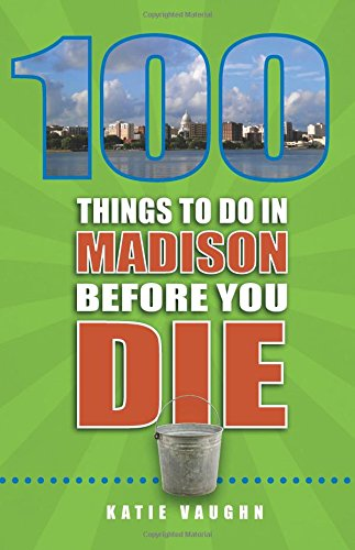 100 Things to Do in Madison Before You Die (100 Things to Do Before You Die)