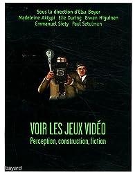 Voir les jeux vidéo : Perception, construction, fiction par Elsa Boyer