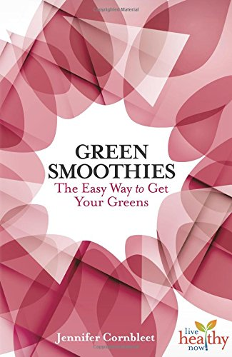 Green Smoothies: The Easy Way to Get Your Greens (Live Healthy Now) by Jennifer Cornbleet