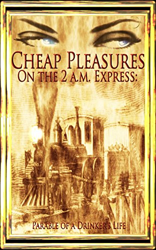 Am Express (CHEAP PLEASURES ON THE 2 a.m. EXPRESS:  PARABLE OF A DRINKER'S LIFE)
