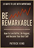 Be Remarkable: How to Live Better, Be Happier, and Become Your Best Self - 19 Ways To Live With Importance