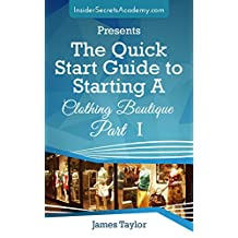 Discover the Fastest, Cheapest, and Easiest Way to Starting A Clothing Boutique : The Quick Start Guide to Starting A Clothing Boutique ( Open a Boutique in 60 days or Less)