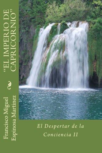 Francisco Miguel Espinosa Martinez EL IMPERIO DE CAPRICORNIO: El Despertar de la Conciencia II (Volume 2) (Spanish Edition) PDF