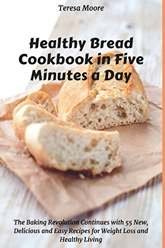 Healthy Bread Cookbook in Five Minutes a Day:  The Baking Revolution Continues with 55 New, Delicious and Easy Recipes for Weight Loss and Healthy Living (Quick and Easy Natural Food) by Teresa Moore