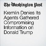 Kremlin Denies Its Agents Gathered Compromising Information on Donald Trump | David Filipov,Andrew Roth