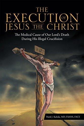 The Execution of Jesus the Christ: The Medical Cause of Our Lord'S Death During His Illegal Crucifixion (Medical Cause of Our Lord's Death During His Illegal Crucifi) (English Edition)