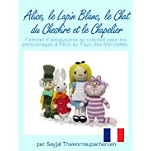Alice, le Lapin Blanc, le Chat du Cheshire et le Chapelier, Patrons d'amigurumis au crochet pour les personnages d'Alice au Pays des Merveilles (French Edition)