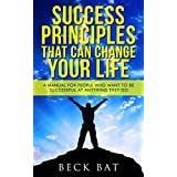 Success Principles That Can Change Your Life: A Manual For People Who Want To Be Successful At Anything They Do