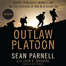 Outlaw Platoon: Heroes, Renegades, Infidels, and the Brotherhood of War in Afghanistan Audiobook by John Bruning, Sean Parnell Narrated by Ray Porter