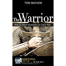 The Warrior: How to Stand Victorious in God's Plan (God's Will for the Rest of Us: The Study Series Book 2)