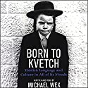 Born to Kvetch: Yiddish Language and Culture in All of Its Moods Audiobook by Michael Wex Narrated by Michael Wex