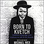 Born to Kvetch: Yiddish Language and Culture in All of Its Moods | Michael Wex