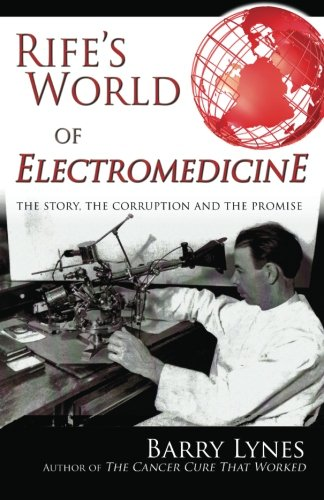 Rife's World of Electromedicine: The Story, the Corruption and the Promise (Best Cancer Cure In The World)