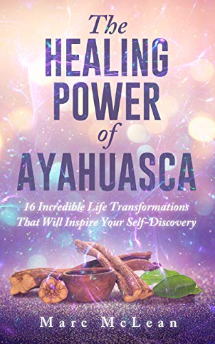 The Healing Power Of Ayahuasca: 16 Incredible Life Transformations That Will Inspire Your Self Discovery by [McLean, Marc]