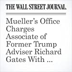 Mueller's Office Charges Associate of Former Trump Adviser Richard Gates With Lying to FBI | Aruna Viswanatha,Del Quentin Wilber