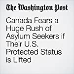 Canada Fears a Huge Rush of Asylum Seekers if Their U.S. Protected Status is Lifted | Alan Freeman