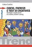 Giochi, esercizi e test di creatività. Strategie e applicazioni di creative problem solving