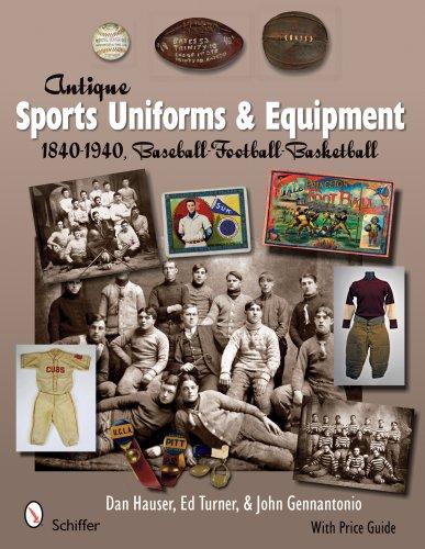 (Antique Sports Uniforms & Equipment: Baseball - Football - Basketball 1840-1940 )
