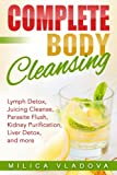 Complete Body Cleansing: Lymph detox, juicing cleanse, parasite flush, kidney purification, liver detox, and more (The Healthy Detox and Strong Immunity Series) (Volume 2)