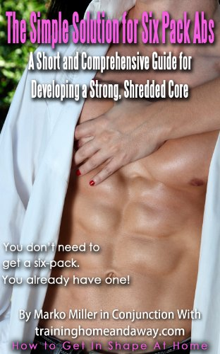 The Simple Solution for Six Pack Abs- A Short and Comprehensive Guide for Developing a Strong, Shredded Core