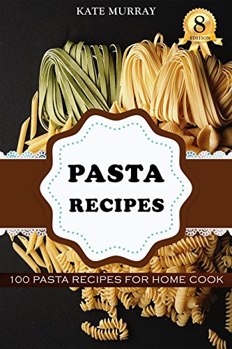 Pasta Recipes: 100 Pasta Recipes for Home Cook (+BONUS: 100 FREE recipes) (100 Murray's Recipes Book 8) by [Murray, Kate]