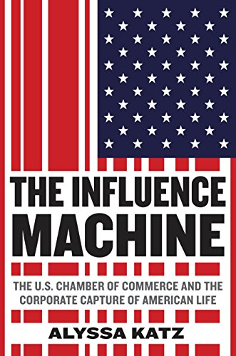 The Influence Machine: The U.S. Chamber of Commerce and the Corporate Capture of American Life