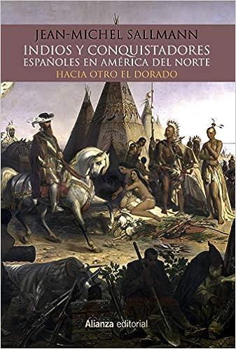 Indios y conquistadores españoles en América del Norte: Hacia otro El Dorado Alianza Ensayo: Amazon.es: Sallmann, Jean-Michelle, García Fernández, Ramón: Libros