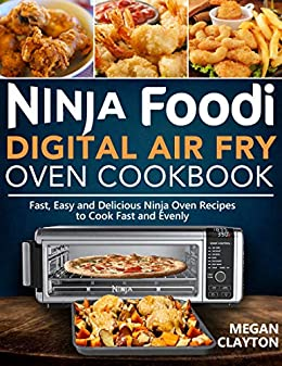 Ninja Foodi Digital Air Fry Oven Cookbook: Fast, Easy and Delicious Ninja Oven Recipes to Cook Fast and Evenly