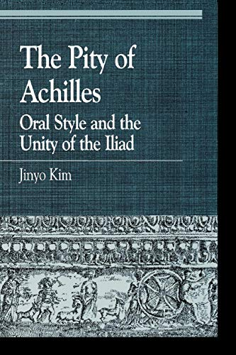 The Pity of Achilles: Oral Style and the Unity of the Iliad (Greek Studies: Interdisciplinary Approaches)