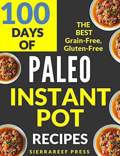 PALEO INSTANT POT RECIPES:  100 DAYS OF DELICIOUS GRAIN-FREE AND GLUTEN-FREE INSTANT POT PALEO RECIPES (instant pot, paleo, paleo diet, gluten free, instant pot cookbook, grain free, paleo cookbook) by SierraReef Press