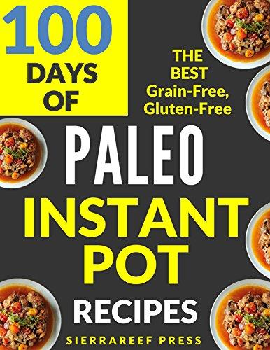 PALEO INSTANT POT RECIPES:  100 DAYS OF DELICIOUS GRAIN-FREE AND GLUTEN-FREE INSTANT POT PALEO RECIPES (instant pot, paleo, paleo diet, gluten free, instant pot cookbook, grain free, paleo cookbook) by SierraReef Press