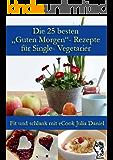 """Die 25 besten """"Guten Morgen""""-Rezepte für Single-Vegetarier (Die besten Rezepte für Single-Vegetarier 1)"""