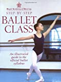 Royal Academy Of Dancing Step By Step Ballet Class: Illustrated Guide to the Official Ballet Syllabus
