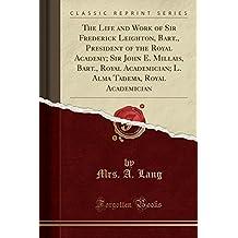 The Life and Work of Sir Frederick Leighton, Bart., President of the Royal Academy; Sir John E. Millais, Bart., Royal Academician; L. Alma Tadema, Royal Academician (Classic Reprint)