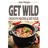 Get Wild: Crock Pot Recipes & Diet Guide