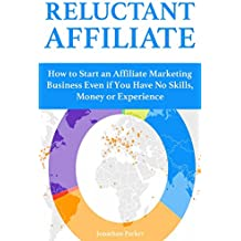 Reluctant Affiliate: How to Start an Affiliate Marketing Business Even if You Have No Skills, Money or Experience