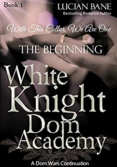 White Knight Dom Academy: The Beginning by [Bane, Lucian]