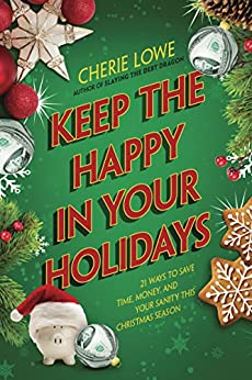 Keep the Happy in Your Holidays: 21 Ways to Save Time, Money, and Your Sanity This Christmas Season by [Lowe, Cherie]