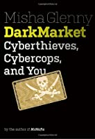 DarkMarket: Cyberthieves, Cybercops and You Front Cover