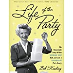 Life of the Party: The Remarkable Story of How Brownie Wise Built, and Lost, a Tupperware Party Empire   Bob Kealing