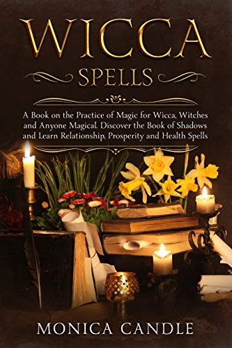 Wicca Spells: A Book on the Practice of Magic for Wicca, Witches and Anyone  Magical  Discover the Book of Shadows and Learn Relationship, Prosperity