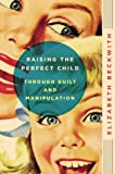 Raising the Perfect Child Through Guilt and Manipulation, Elizabeth Beckwith, 0061759570